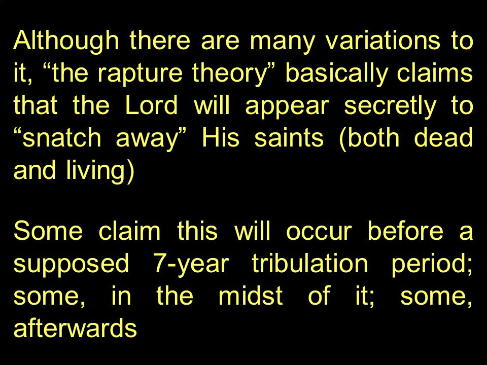 Although there are many variations to it, the rapture theory basically claims that the Lord will appear secretly to snatch away His saints (both dead and living) Some claim this will occur before a supposed 7-year tribulation period; some, in the midst of it; some, afterwards