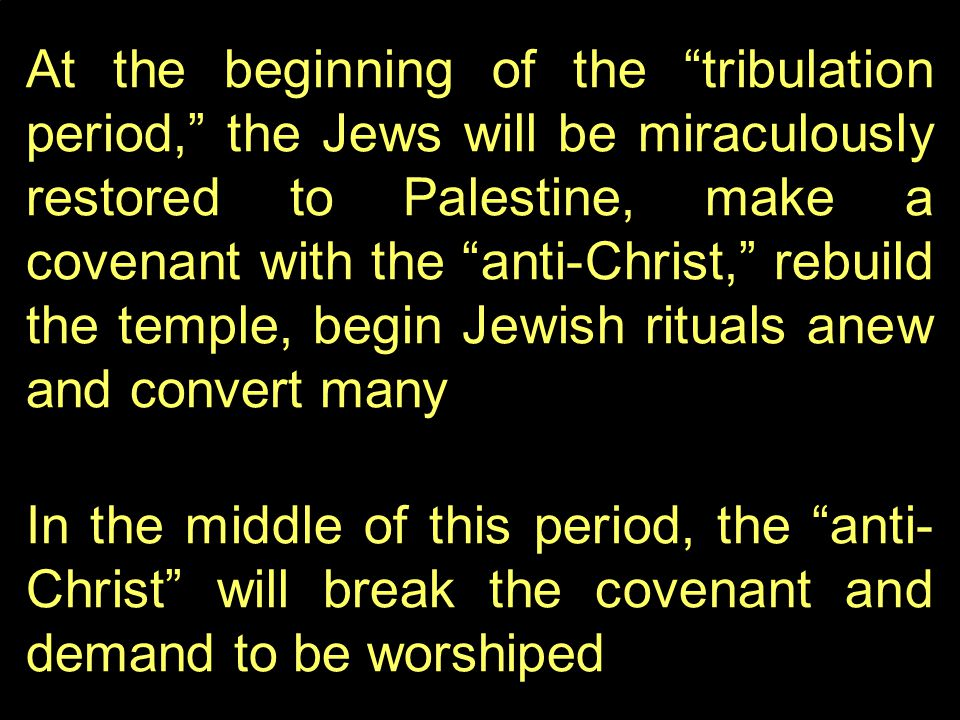 At the beginning of the tribulation period, the Jews will be miraculously restored to Palestine, make a covenant with the anti-Christ, rebuild the temple, begin Jewish rituals anew and convert many In the middle of this period, the anti- Christ will break the covenant and demand to be worshiped