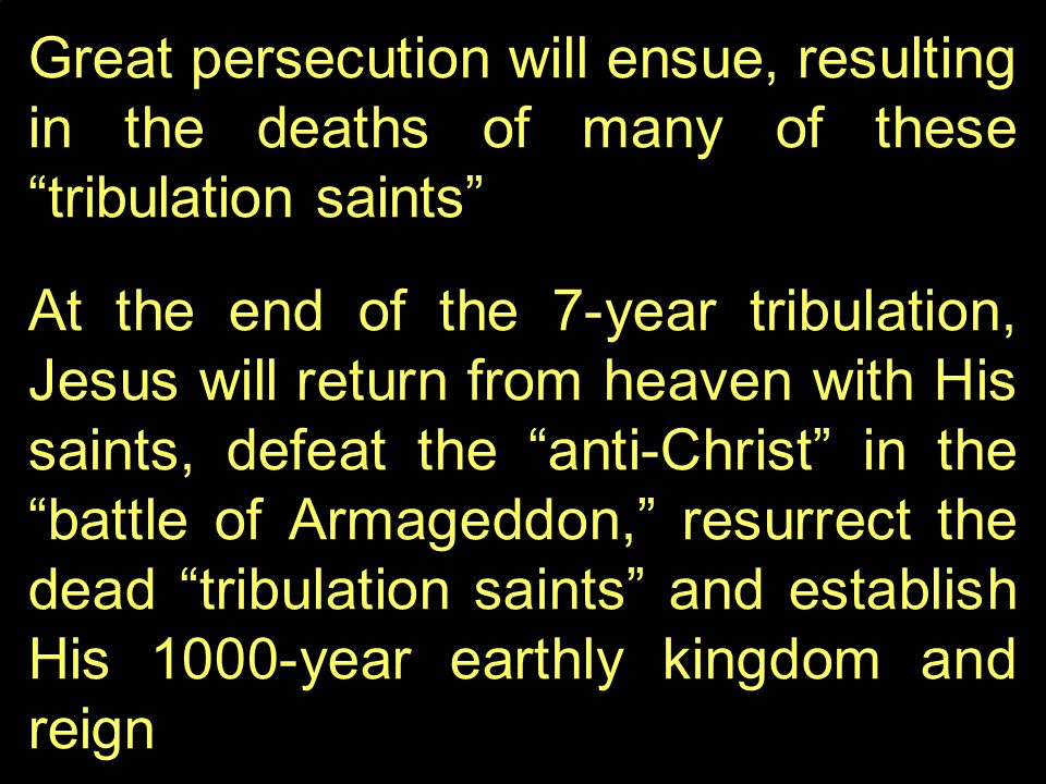 Great persecution will ensue, resulting in the deaths of many of these tribulation saints At the end of the 7-year tribulation, Jesus will return from heaven with His saints, defeat the anti-Christ in the battle of Armageddon, resurrect the dead tribulation saints and establish His 1000-year earthly kingdom and reign