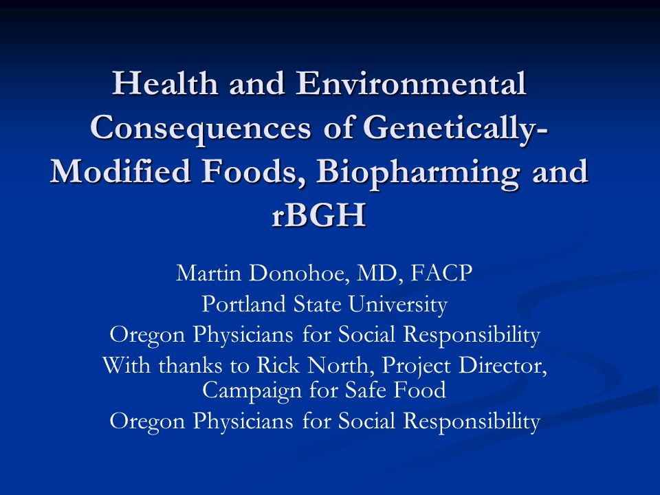 Health and Environmental Consequences of Genetically- Modified Foods, Biopharming and rBGH Martin Donohoe, MD, FACP Portland State University Oregon Physicians for Social Responsibility With thanks to Rick North, Project Director, Campaign for Safe Food Oregon Physicians for Social Responsibility
