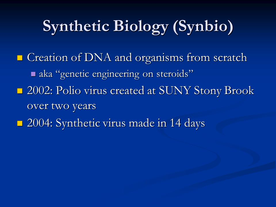 Synthetic Biology (Synbio) Creation of DNA and organisms from scratch Creation of DNA and organisms from scratch aka genetic engineering on steroids aka genetic engineering on steroids 2002: Polio virus created at SUNY Stony Brook over two years 2002: Polio virus created at SUNY Stony Brook over two years 2004: Synthetic virus made in 14 days 2004: Synthetic virus made in 14 days