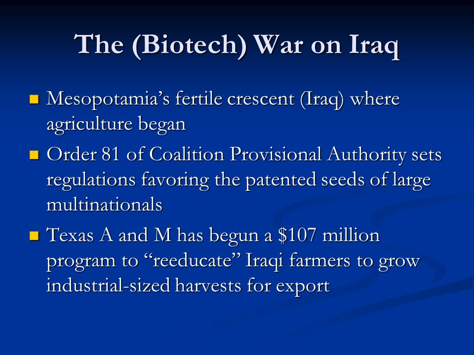 The (Biotech) War on Iraq Mesopotamia's fertile crescent (Iraq) where agriculture began Mesopotamia's fertile crescent (Iraq) where agriculture began Order 81 of Coalition Provisional Authority sets regulations favoring the patented seeds of large multinationals Order 81 of Coalition Provisional Authority sets regulations favoring the patented seeds of large multinationals Texas A and M has begun a $107 million program to reeducate Iraqi farmers to grow industrial-sized harvests for export Texas A and M has begun a $107 million program to reeducate Iraqi farmers to grow industrial-sized harvests for export