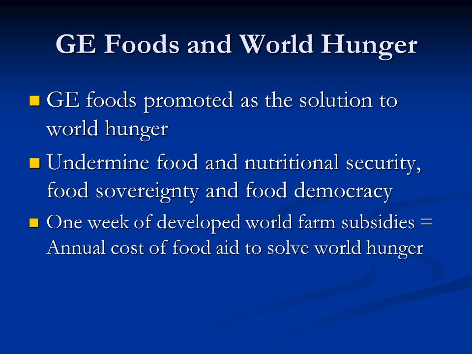 GE Foods and World Hunger GE foods promoted as the solution to world hunger GE foods promoted as the solution to world hunger Undermine food and nutritional security, food sovereignty and food democracy Undermine food and nutritional security, food sovereignty and food democracy One week of developed world farm subsidies = Annual cost of food aid to solve world hunger One week of developed world farm subsidies = Annual cost of food aid to solve world hunger