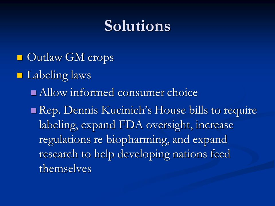 Solutions Outlaw GM crops Outlaw GM crops Labeling laws Labeling laws Allow informed consumer choice Allow informed consumer choice Rep.
