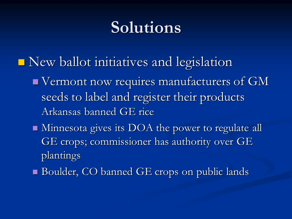 Solutions New ballot initiatives and legislation New ballot initiatives and legislation Vermont now requires manufacturers of GM seeds to label and register their products Arkansas banned GE rice Vermont now requires manufacturers of GM seeds to label and register their products Arkansas banned GE rice Minnesota gives its DOA the power to regulate all GE crops; commissioner has authority over GE plantings Minnesota gives its DOA the power to regulate all GE crops; commissioner has authority over GE plantings Boulder, CO banned GE crops on public lands Boulder, CO banned GE crops on public lands