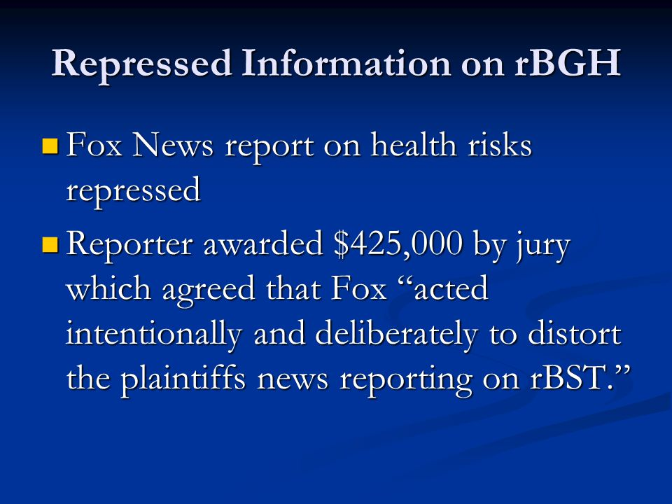 Repressed Information on rBGH Fox News report on health risks repressed Fox News report on health risks repressed Reporter awarded $425,000 by jury which agreed that Fox acted intentionally and deliberately to distort the plaintiffs news reporting on rBST. Reporter awarded $425,000 by jury which agreed that Fox acted intentionally and deliberately to distort the plaintiffs news reporting on rBST.