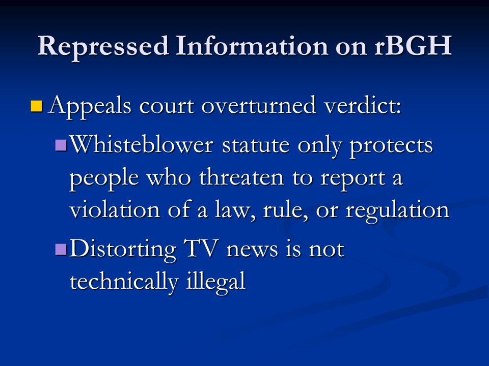 Repressed Information on rBGH Appeals court overturned verdict: Appeals court overturned verdict: Whisteblower statute only protects people who threaten to report a violation of a law, rule, or regulation Whisteblower statute only protects people who threaten to report a violation of a law, rule, or regulation Distorting TV news is not technically illegal Distorting TV news is not technically illegal