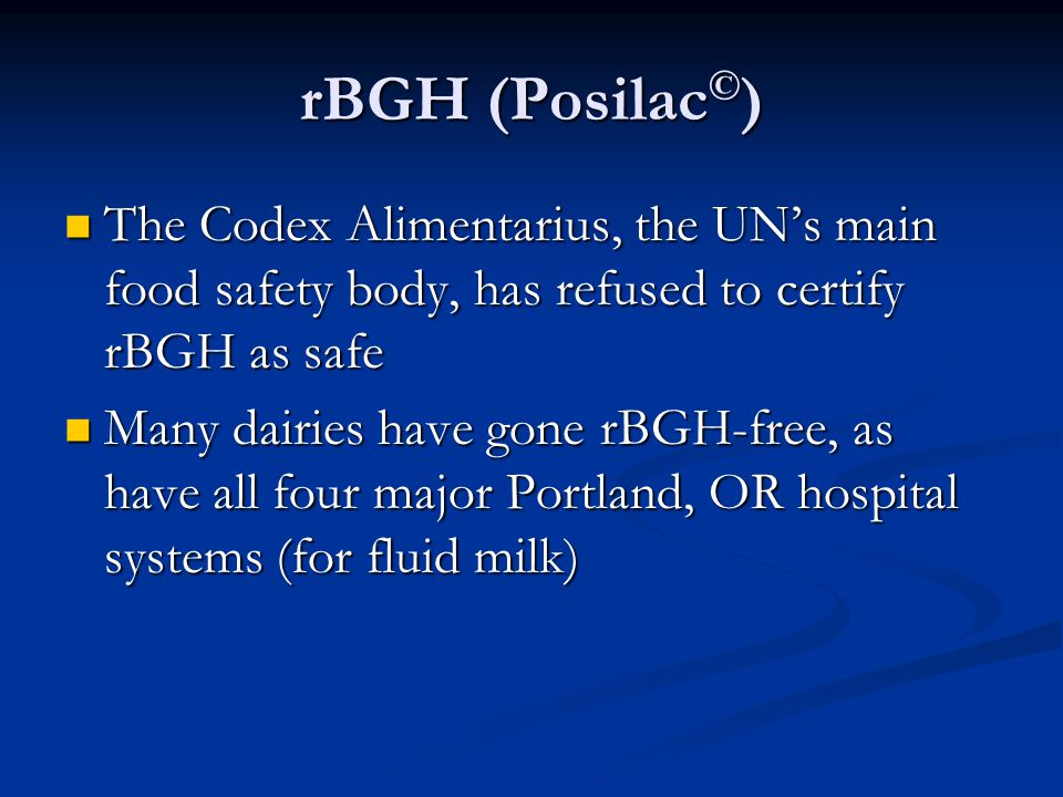 rBGH (Posilac © ) The Codex Alimentarius, the UN's main food safety body, has refused to certify rBGH as safe The Codex Alimentarius, the UN's main food safety body, has refused to certify rBGH as safe Many dairies have gone rBGH-free, as have all four major Portland, OR hospital systems (for fluid milk) Many dairies have gone rBGH-free, as have all four major Portland, OR hospital systems (for fluid milk)