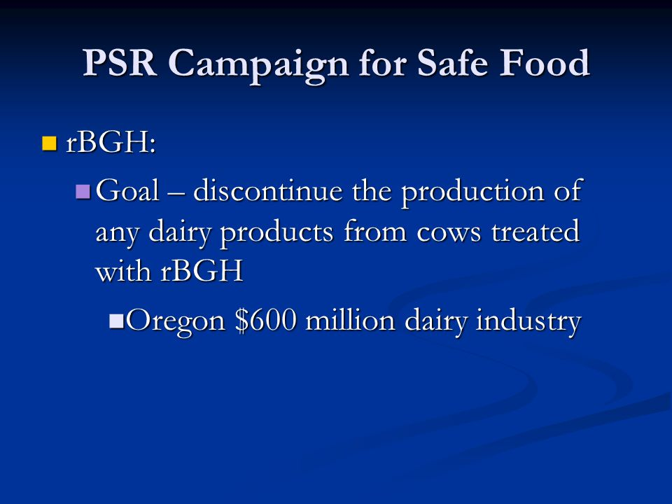 PSR Campaign for Safe Food rBGH: rBGH: Goal – discontinue the production of any dairy products from cows treated with rBGH Goal – discontinue the production of any dairy products from cows treated with rBGH Oregon $600 million dairy industry Oregon $600 million dairy industry