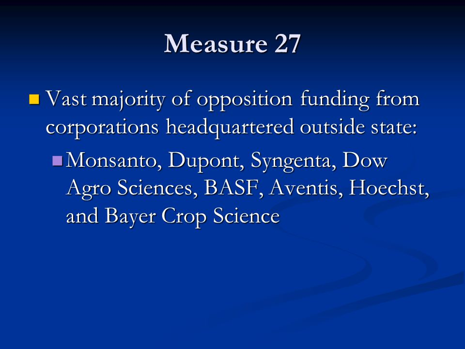 Measure 27 Vast majority of opposition funding from corporations headquartered outside state: Vast majority of opposition funding from corporations headquartered outside state: Monsanto, Dupont, Syngenta, Dow Agro Sciences, BASF, Aventis, Hoechst, and Bayer Crop Science Monsanto, Dupont, Syngenta, Dow Agro Sciences, BASF, Aventis, Hoechst, and Bayer Crop Science