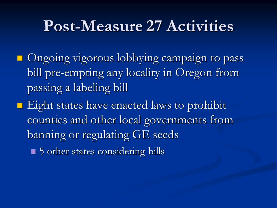 Post-Measure 27 Activities Ongoing vigorous lobbying campaign to pass bill pre-empting any locality in Oregon from passing a labeling bill Ongoing vigorous lobbying campaign to pass bill pre-empting any locality in Oregon from passing a labeling bill Eight states have enacted laws to prohibit counties and other local governments from banning or regulating GE seeds Eight states have enacted laws to prohibit counties and other local governments from banning or regulating GE seeds 5 other states considering bills 5 other states considering bills