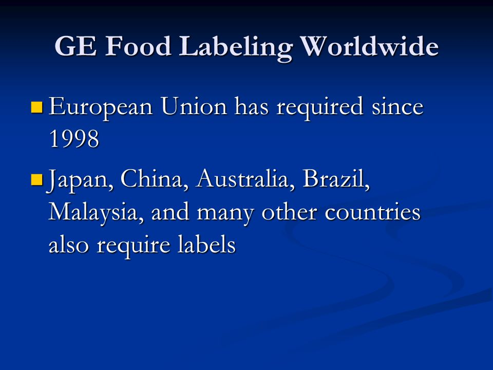 GE Food Labeling Worldwide European Union has required since 1998 European Union has required since 1998 Japan, China, Australia, Brazil, Malaysia, and many other countries also require labels Japan, China, Australia, Brazil, Malaysia, and many other countries also require labels
