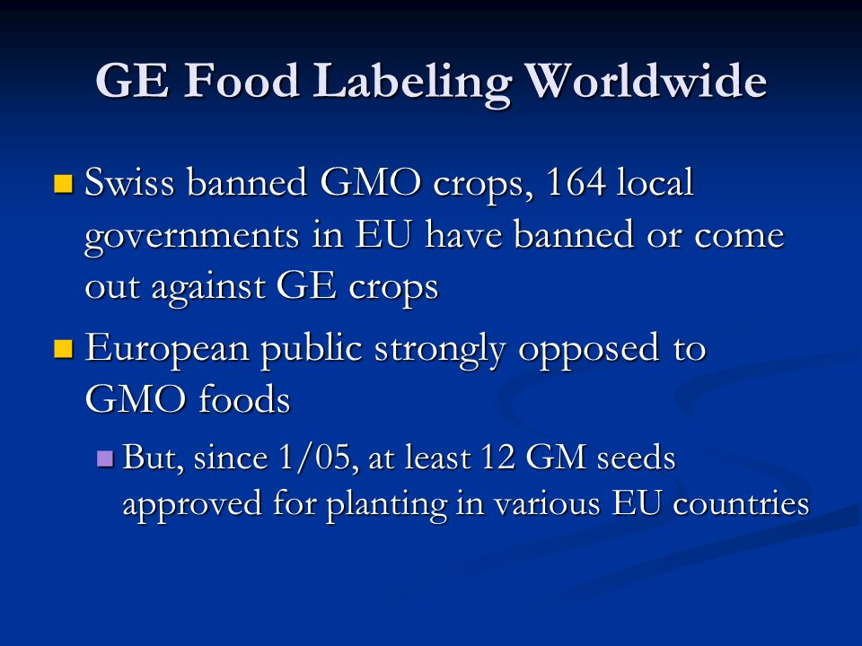 GE Food Labeling Worldwide Swiss banned GMO crops, 164 local governments in EU have banned or come out against GE crops Swiss banned GMO crops, 164 local governments in EU have banned or come out against GE crops European public strongly opposed to GMO foods European public strongly opposed to GMO foods But, since 1/05, at least 12 GM seeds approved for planting in various EU countries But, since 1/05, at least 12 GM seeds approved for planting in various EU countries