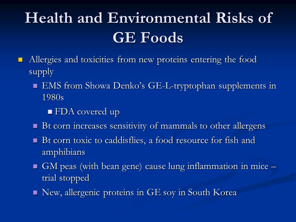 Health and Environmental Risks of GE Foods Allergies and toxicities from new proteins entering the food supply Allergies and toxicities from new proteins entering the food supply EMS from Showa Denko's GE-L-tryptophan supplements in 1980s EMS from Showa Denko's GE-L-tryptophan supplements in 1980s FDA covered up FDA covered up Bt corn increases sensitivity of mammals to other allergens Bt corn increases sensitivity of mammals to other allergens Bt corn toxic to caddisflies, a food resource for fish and amphibians Bt corn toxic to caddisflies, a food resource for fish and amphibians GM peas (with bean gene) cause lung inflammation in mice – trial stopped GM peas (with bean gene) cause lung inflammation in mice – trial stopped New, allergenic proteins in GE soy in South Korea New, allergenic proteins in GE soy in South Korea