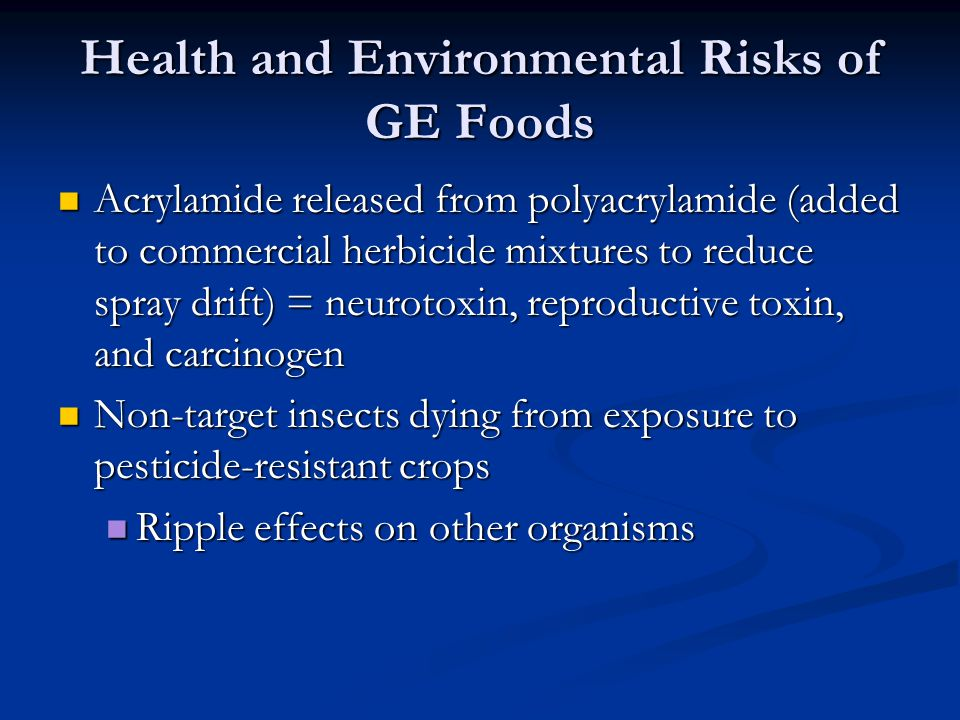Health and Environmental Risks of GE Foods Acrylamide released from polyacrylamide (added to commercial herbicide mixtures to reduce spray drift) = neurotoxin, reproductive toxin, and carcinogen Acrylamide released from polyacrylamide (added to commercial herbicide mixtures to reduce spray drift) = neurotoxin, reproductive toxin, and carcinogen Non-target insects dying from exposure to pesticide-resistant crops Non-target insects dying from exposure to pesticide-resistant crops Ripple effects on other organisms Ripple effects on other organisms