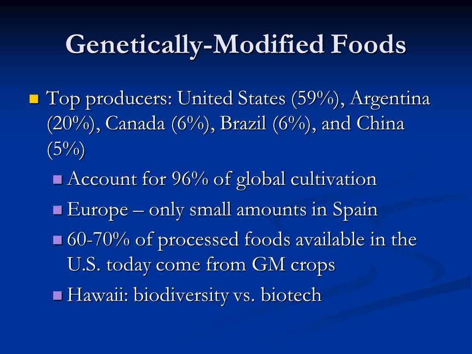 Genetically-Modified Foods Top producers: United States (59%), Argentina (20%), Canada (6%), Brazil (6%), and China (5%) Top producers: United States (59%), Argentina (20%), Canada (6%), Brazil (6%), and China (5%) Account for 96% of global cultivation Account for 96% of global cultivation Europe – only small amounts in Spain Europe – only small amounts in Spain 60-70% of processed foods available in the U.S.