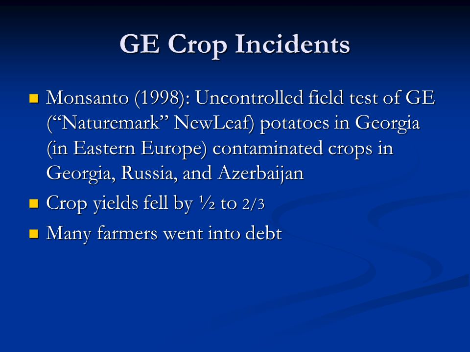 GE Crop Incidents Monsanto (1998): Uncontrolled field test of GE ( Naturemark NewLeaf) potatoes in Georgia (in Eastern Europe) contaminated crops in Georgia, Russia, and Azerbaijan Monsanto (1998): Uncontrolled field test of GE ( Naturemark NewLeaf) potatoes in Georgia (in Eastern Europe) contaminated crops in Georgia, Russia, and Azerbaijan Crop yields fell by ½ to 2/3 Crop yields fell by ½ to 2/3 Many farmers went into debt Many farmers went into debt