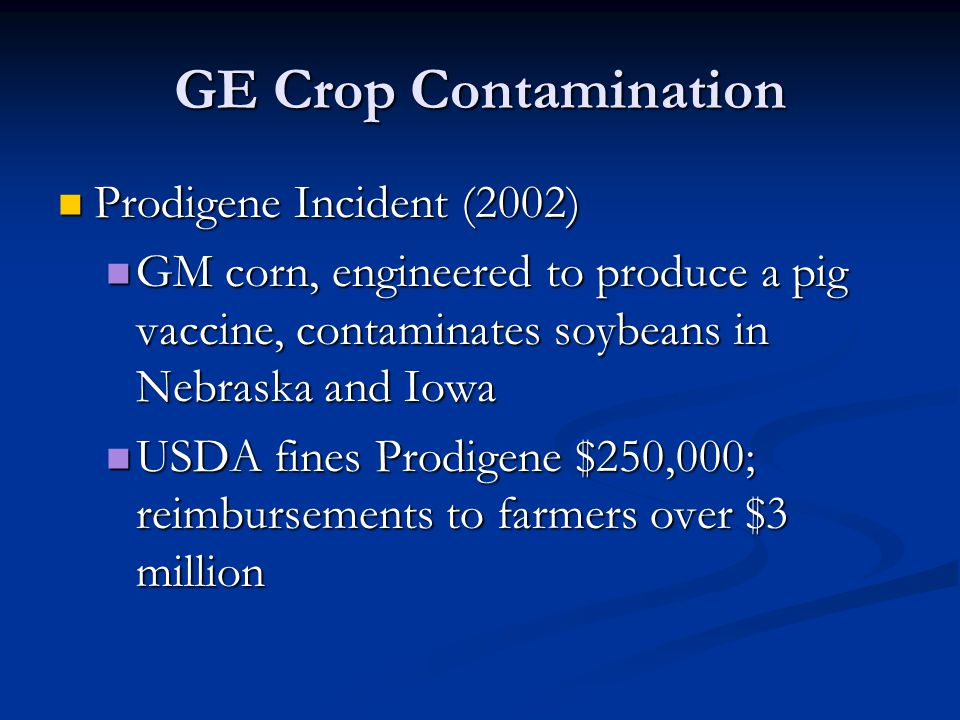 GE Crop Contamination Prodigene Incident (2002) Prodigene Incident (2002) GM corn, engineered to produce a pig vaccine, contaminates soybeans in Nebraska and Iowa GM corn, engineered to produce a pig vaccine, contaminates soybeans in Nebraska and Iowa USDA fines Prodigene $250,000; reimbursements to farmers over $3 million USDA fines Prodigene $250,000; reimbursements to farmers over $3 million
