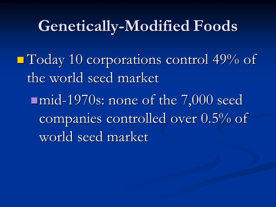 Genetically-Modified Foods Today 10 corporations control 49% of the world seed market Today 10 corporations control 49% of the world seed market mid-1970s: none of the 7,000 seed companies controlled over 0.5% of world seed market mid-1970s: none of the 7,000 seed companies controlled over 0.5% of world seed market