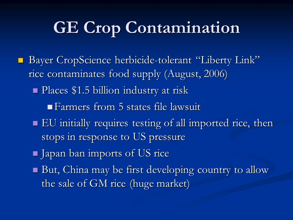 GE Crop Contamination Bayer CropScience herbicide-tolerant Liberty Link rice contaminates food supply (August, 2006) Bayer CropScience herbicide-tolerant Liberty Link rice contaminates food supply (August, 2006) Places $1.5 billion industry at risk Places $1.5 billion industry at risk Farmers from 5 states file lawsuit Farmers from 5 states file lawsuit EU initially requires testing of all imported rice, then stops in response to US pressure EU initially requires testing of all imported rice, then stops in response to US pressure Japan ban imports of US rice Japan ban imports of US rice But, China may be first developing country to allow the sale of GM rice (huge market) But, China may be first developing country to allow the sale of GM rice (huge market)