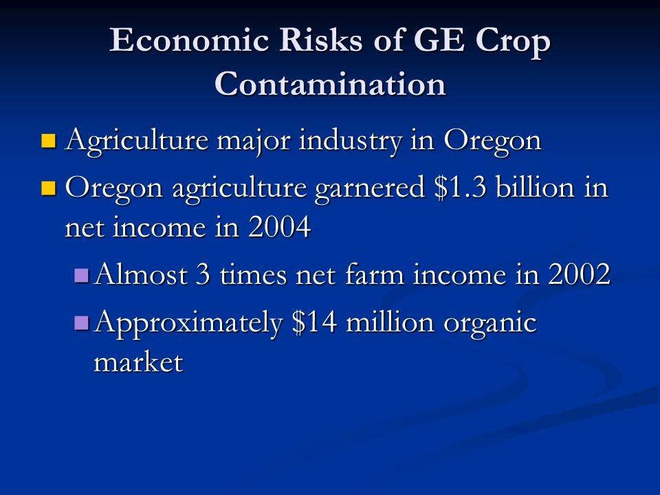 Economic Risks of GE Crop Contamination Agriculture major industry in Oregon Agriculture major industry in Oregon Oregon agriculture garnered $1.3 billion in net income in 2004 Oregon agriculture garnered $1.3 billion in net income in 2004 Almost 3 times net farm income in 2002 Almost 3 times net farm income in 2002 Approximately $14 million organic market Approximately $14 million organic market