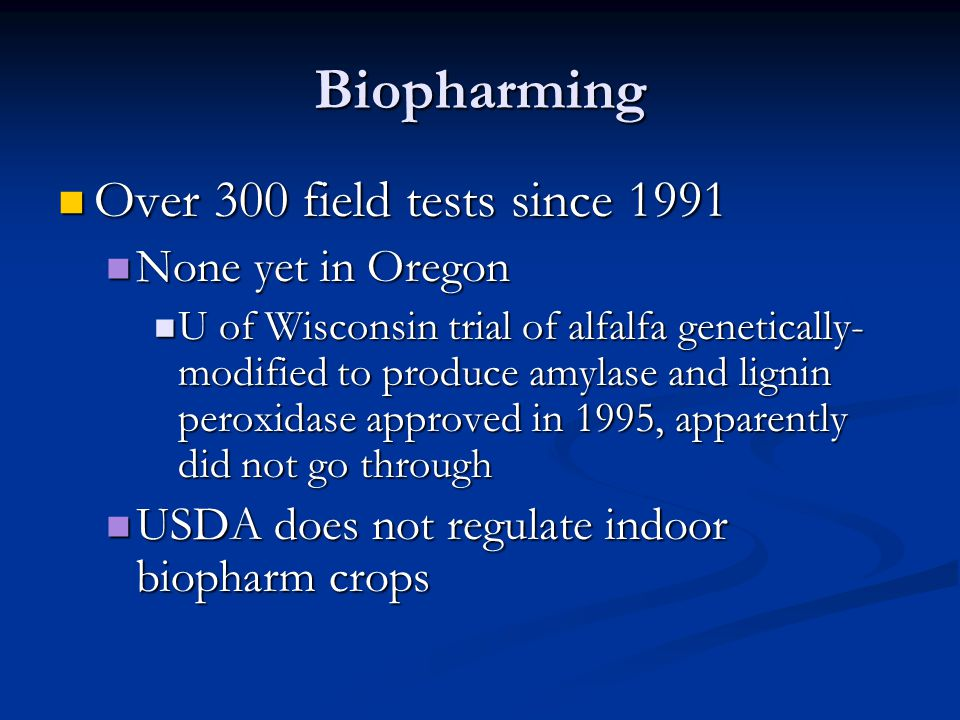 Biopharming Over 300 field tests since 1991 Over 300 field tests since 1991 None yet in Oregon None yet in Oregon U of Wisconsin trial of alfalfa genetically- modified to produce amylase and lignin peroxidase approved in 1995, apparently did not go through U of Wisconsin trial of alfalfa genetically- modified to produce amylase and lignin peroxidase approved in 1995, apparently did not go through USDA does not regulate indoor biopharm crops USDA does not regulate indoor biopharm crops