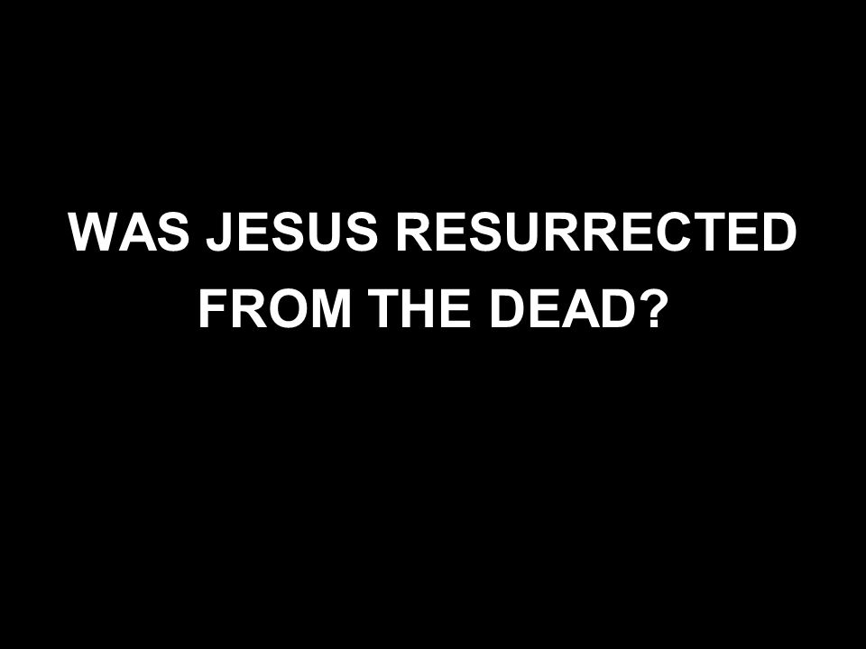 WAS JESUS RESURRECTED FROM THE DEAD?