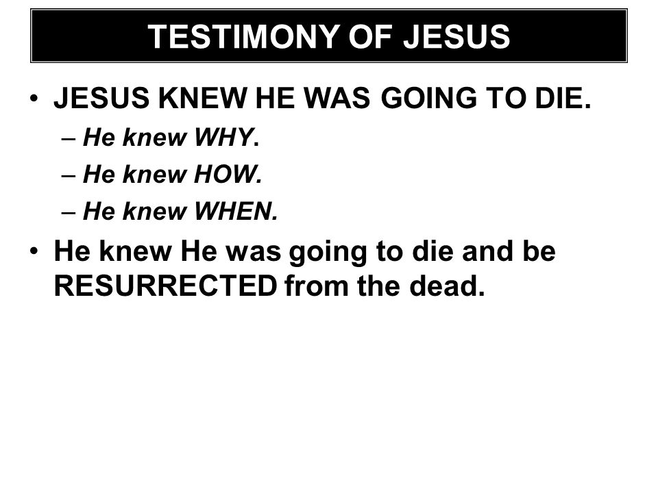 TESTIMONY OF JESUS JESUS KNEW HE WAS GOING TO DIE. –He knew WHY. –He knew HOW. –He knew WHEN. He knew He was going to die and be RESURRECTED from the