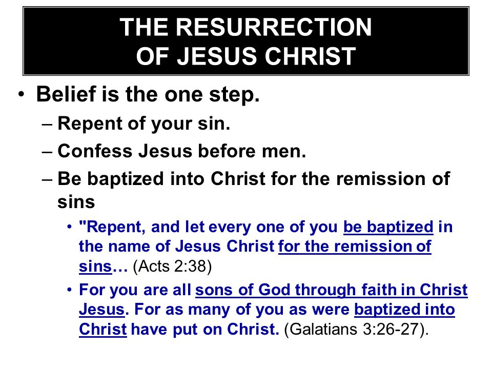 Belief is the one step. –Repent of your sin. –Confess Jesus before men. –Be baptized into Christ for the remission of sins
