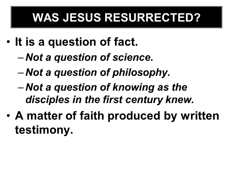 It is a question of fact. –Not a question of science. –Not a question of philosophy. –Not a question of knowing as the disciples in the first century