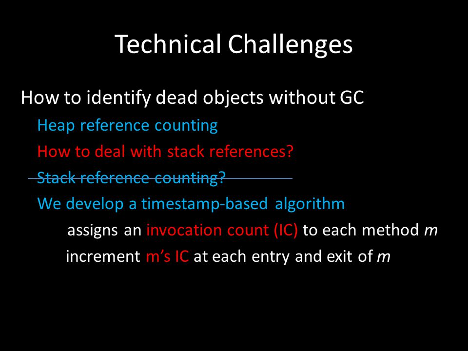 Technical Challenges How to identify dead objects without GC Heap reference counting How to deal with stack references.