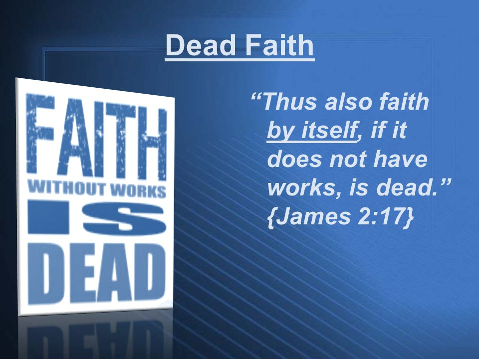 Dead Faith Thus also faith by itself, if it does not have works, is dead. {James 2:17}