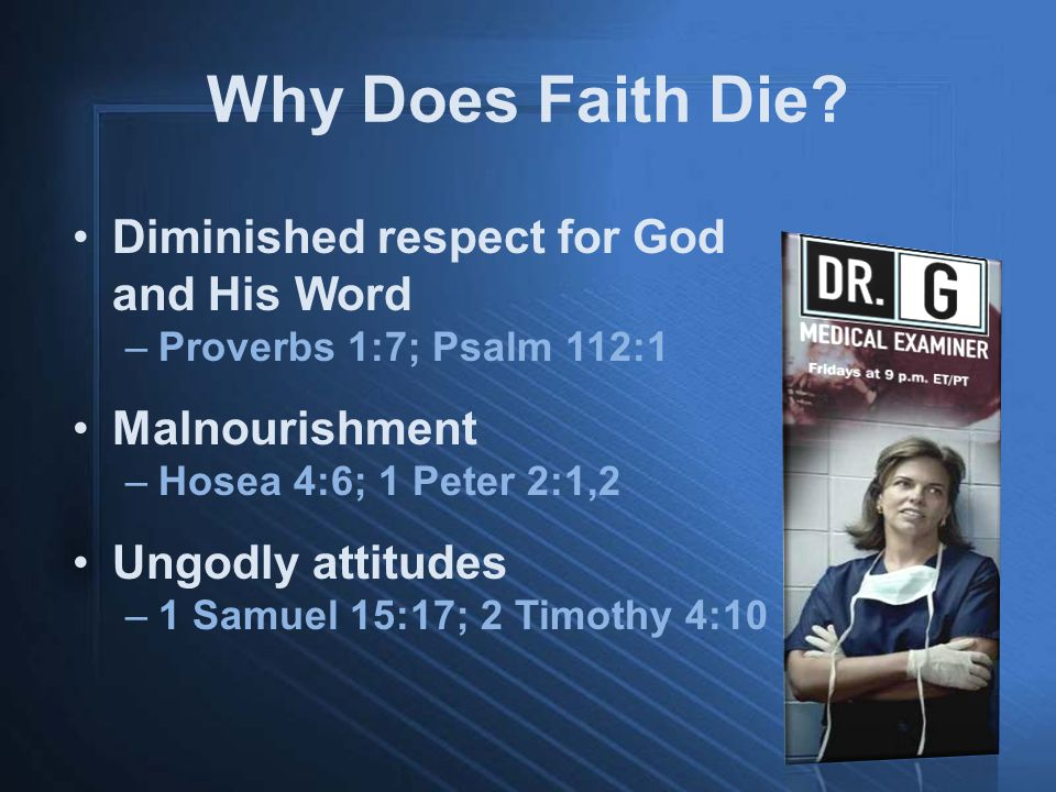 Why Does Faith Die? Diminished respect for God and His Word –Proverbs 1:7; Psalm 112:1 Malnourishment –Hosea 4:6; 1 Peter 2:1,2 Ungodly attitudes –1 S