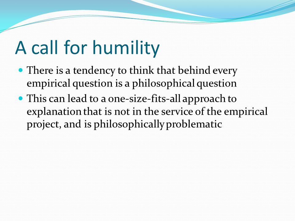 A call for humility There is a tendency to think that behind every empirical question is a philosophical question This can lead to a one-size-fits-all approach to explanation that is not in the service of the empirical project, and is philosophically problematic