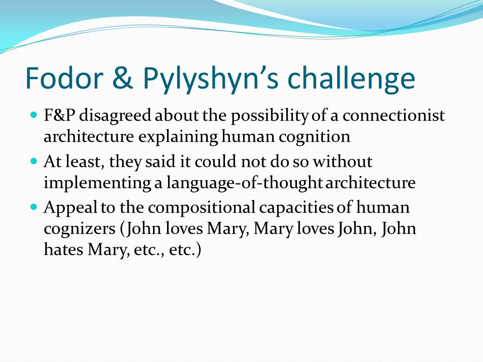 Fodor & Pylyshyn's challenge F&P disagreed about the possibility of a connectionist architecture explaining human cognition At least, they said it could not do so without implementing a language-of-thought architecture Appeal to the compositional capacities of human cognizers (John loves Mary, Mary loves John, John hates Mary, etc., etc.)