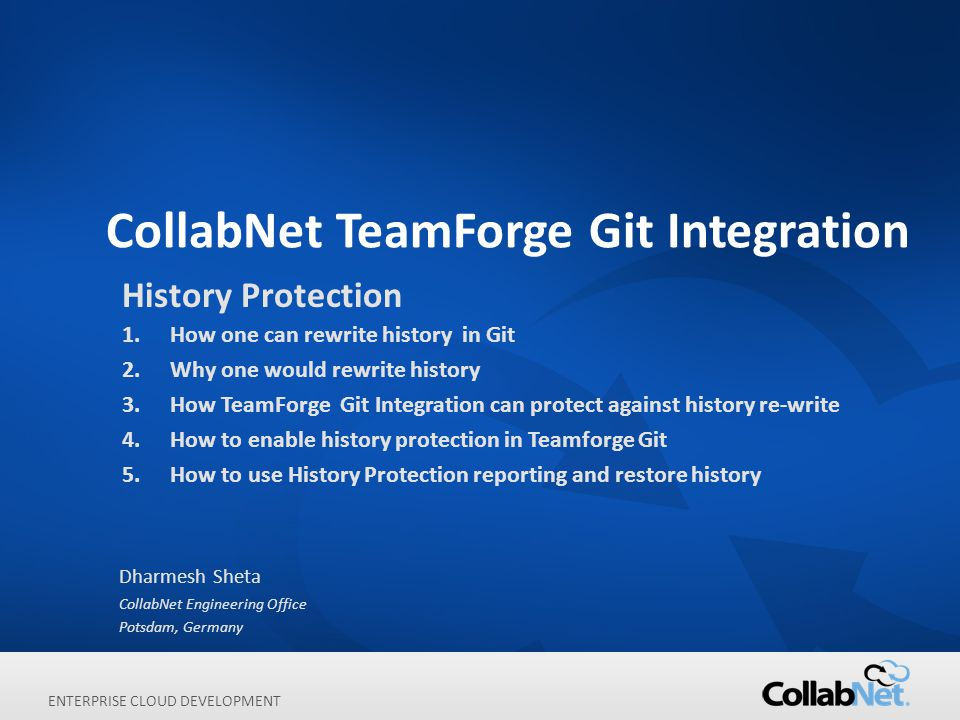 ENTERPRISE CLOUD DEVELOPMENT CollabNet TeamForge Git Integration Dharmesh Sheta CollabNet Engineering Office Potsdam, Germany History Protection 1.How