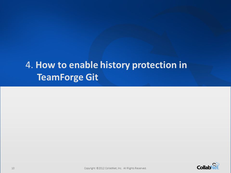 10Copyright ©2012 CollabNet, Inc. All Rights Reserved. 4. How to enable history protection in TeamForge Git