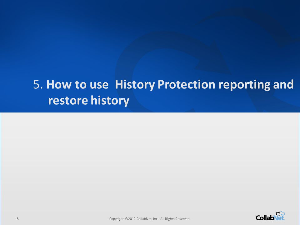 13Copyright ©2012 CollabNet, Inc. All Rights Reserved. 5. How to use History Protection reporting and restore history