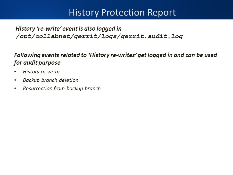 History Protection Report History 're-write' event is also logged in /opt/collabnet/gerrit/logs/gerrit.audit.log Following events related to 'History