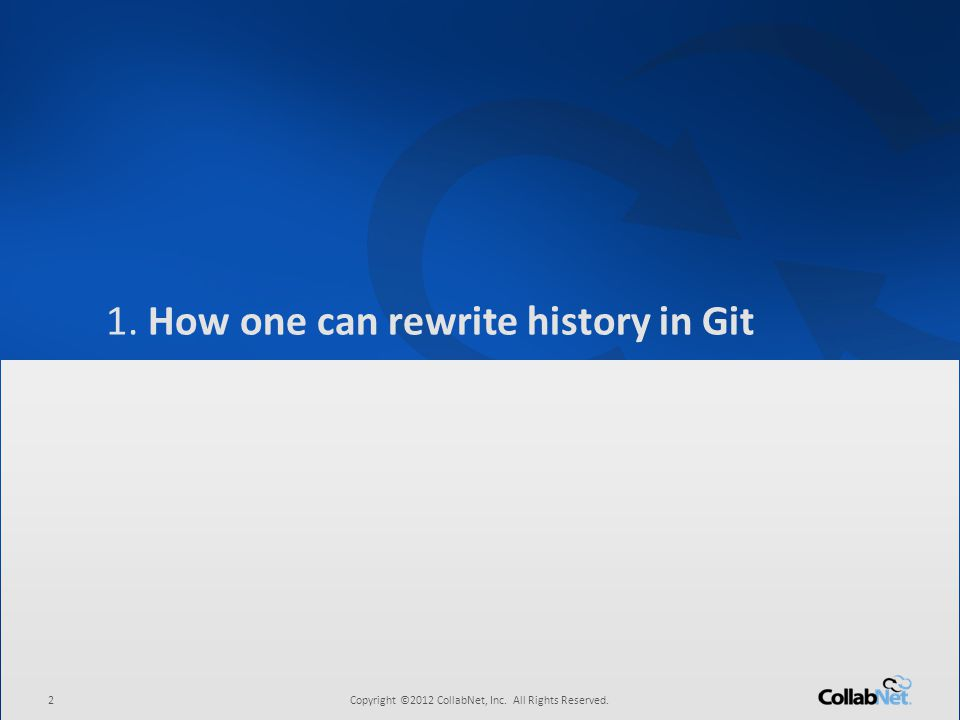 2Copyright ©2012 CollabNet, Inc. All Rights Reserved. 1. How one can rewrite history in Git