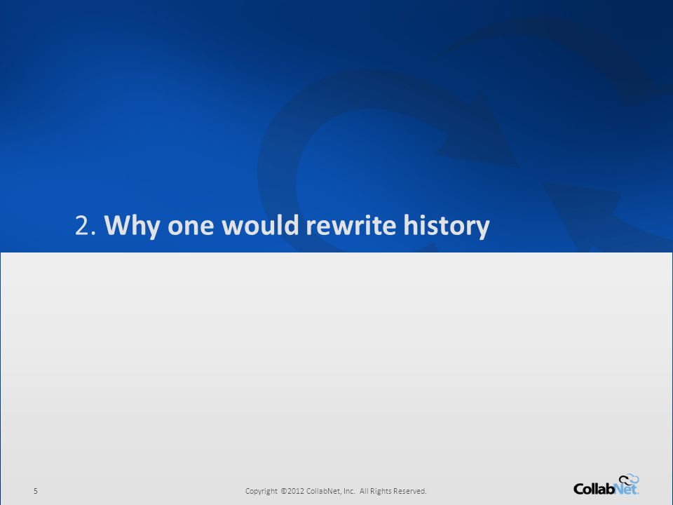 5Copyright ©2012 CollabNet, Inc. All Rights Reserved. 2. Why one would rewrite history