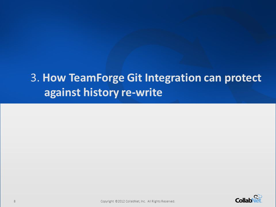 8Copyright ©2012 CollabNet, Inc. All Rights Reserved. 3. How TeamForge Git Integration can protect against history re-write