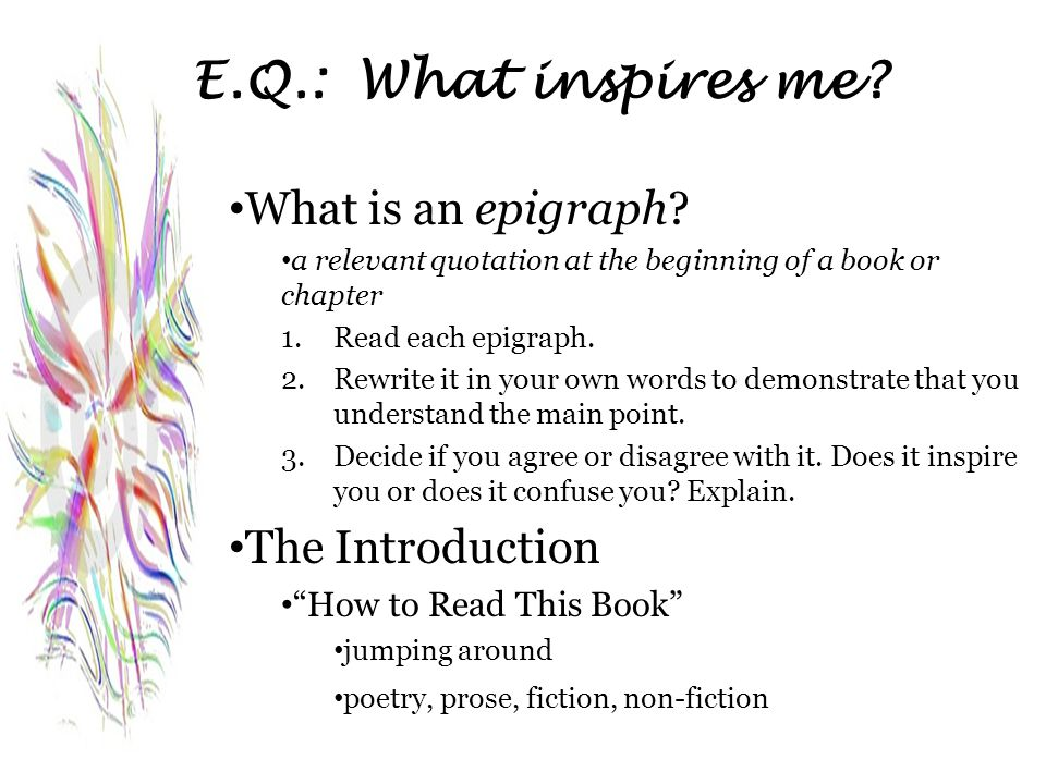 E.Q.: What inspires me? What is an epigraph? a relevant quotation at the beginning of a book or chapter 1.Read each epigraph. 2.Rewrite it in your own