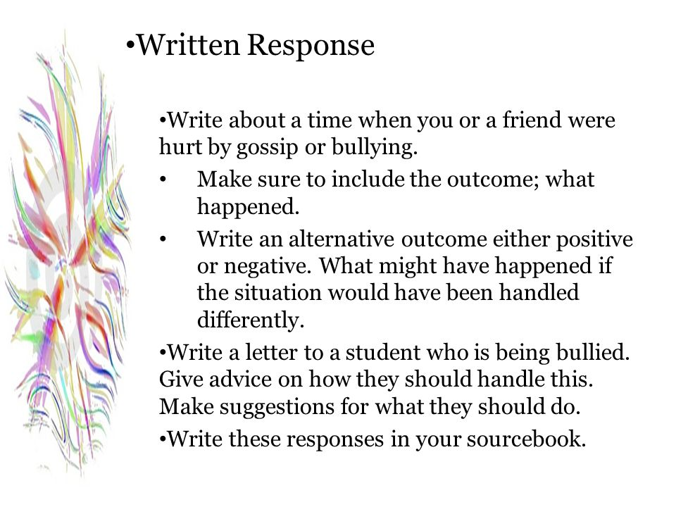 Written Response Write about a time when you or a friend were hurt by gossip or bullying. Make sure to include the outcome; what happened. Write an al