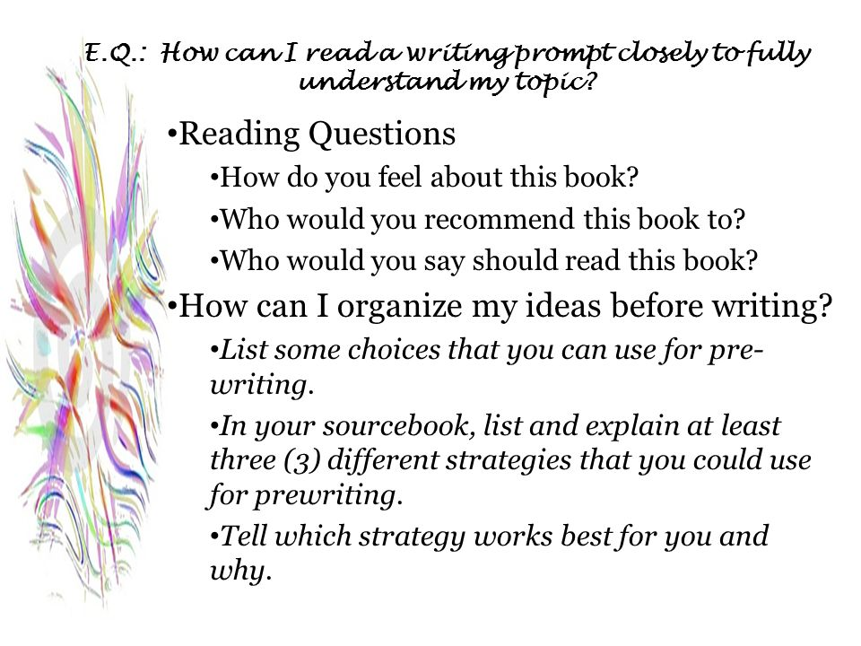 E.Q.: How can I read a writing prompt closely to fully understand my topic? Reading Questions How do you feel about this book? Who would you recommend