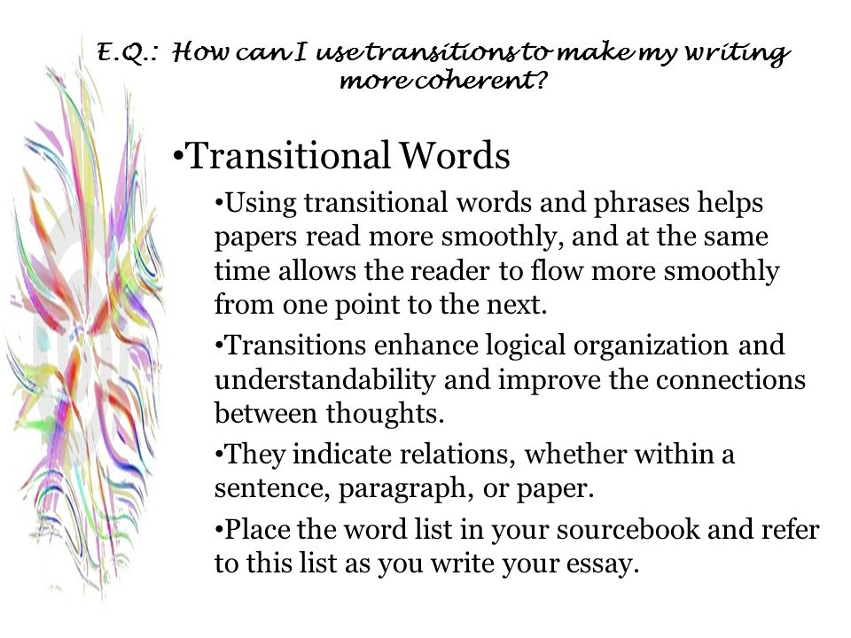E.Q.: How can I use transitions to make my writing more coherent? Transitional Words Using transitional words and phrases helps papers read more smoot