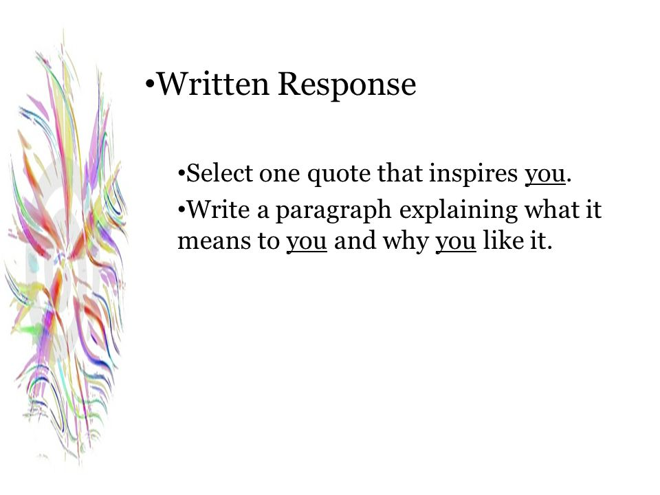 Written Response Select one quote that inspires you. Write a paragraph explaining what it means to you and why you like it.