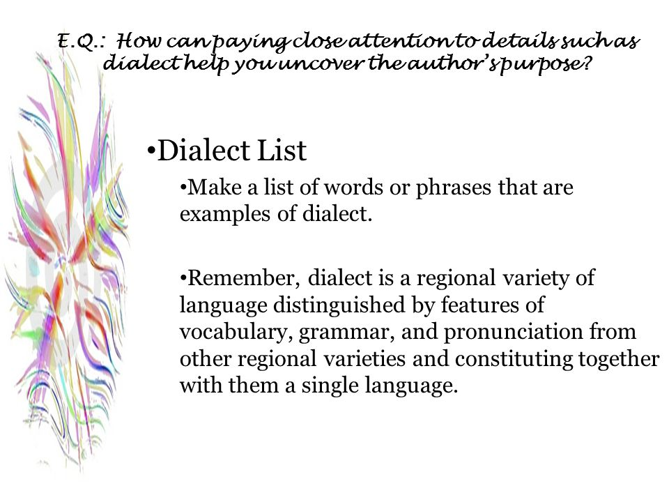 E.Q.: How can paying close attention to details such as dialect help you uncover the author's purpose? Dialect List Make a list of words or phrases th