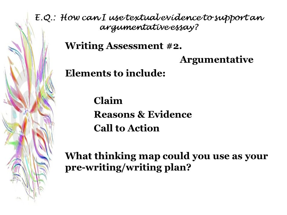 E.Q.: How can I use textual evidence to support an argumentative essay? Writing Assessment #2. Argumentative Elements to include: Claim Reasons & Evid