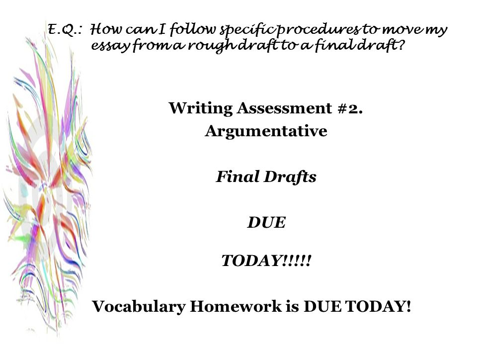 E.Q.: How can I follow specific procedures to move my essay from a rough draft to a final draft? Writing Assessment #2. Argumentative Final Drafts DUE